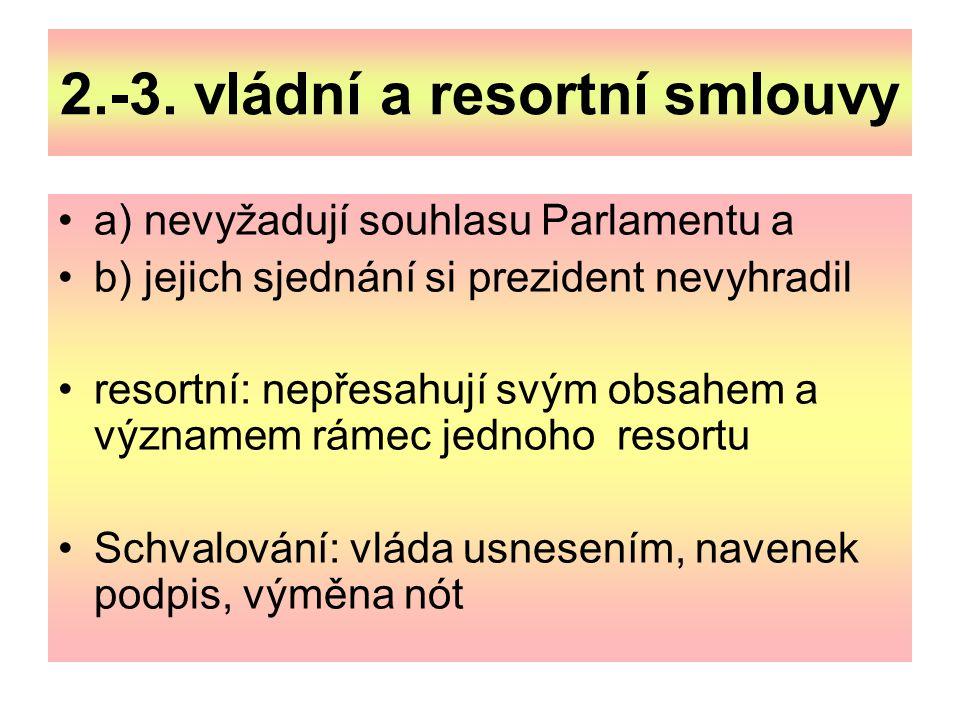 2.-3. vládní a resortní smlouvy a) nevyžadují souhlasu Parlamentu a b) jejich sjednání si prezident nevyhradil resortní: nepřesahují svým obsahem a vý