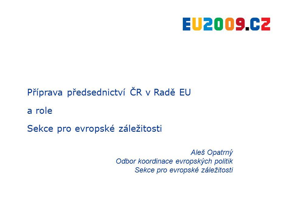 Příprava předsednictví ČR v Radě EU a role Sekce pro evropské záležitosti Aleš Opatrný Odbor koordinace evropských politik Sekce pro evropské záležito