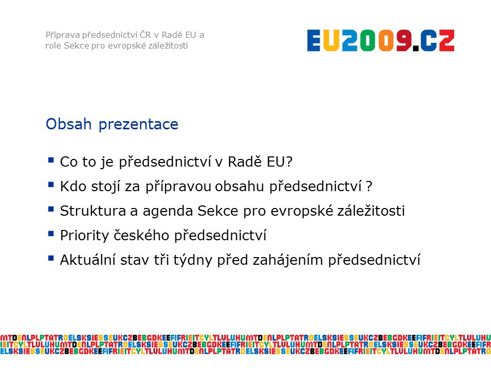 Obsah prezentace Příprava předsednictví ČR v Radě EU a role Sekce pro evropské záležitosti  Co to je předsednictví v Radě EU?  Kdo stojí za přípravo