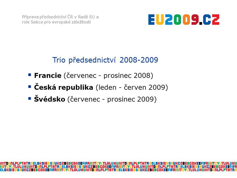 Trio předsednictví 2008-2009 Příprava předsednictví ČR v Radě EU a role Sekce pro evropské záležitosti  Francie (červenec - prosinec 2008)  Česká republika (leden - červen 2009)  Švédsko (červenec - prosinec 2009)