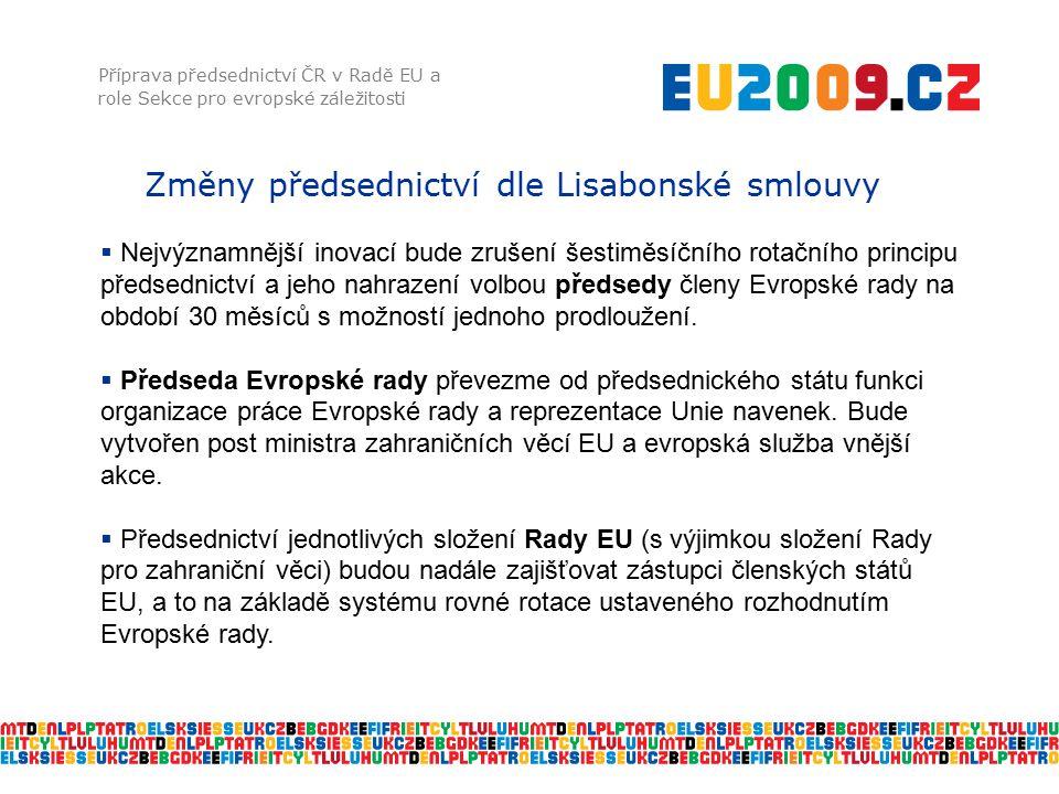Změny předsednictví dle Lisabonské smlouvy Příprava předsednictví ČR v Radě EU a role Sekce pro evropské záležitosti  Nejvýznamnější inovací bude zrušení šestiměsíčního rotačního principu předsednictví a jeho nahrazení volbou předsedy členy Evropské rady na období 30 měsíců s možností jednoho prodloužení.