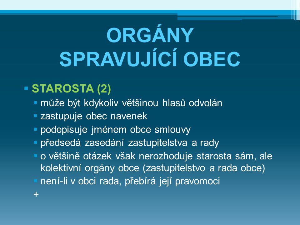 ORGÁNY SPRAVUJÍCÍ OBEC  STAROSTA (2)  může být kdykoliv většinou hlasů odvolán  zastupuje obec navenek  podepisuje jménem obce smlouvy  předsedá
