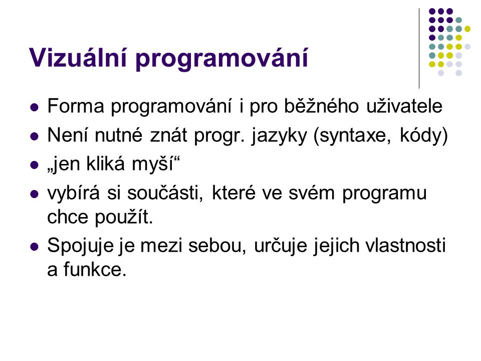 """Vizuální programování Forma programování i pro běžného uživatele Není nutné znát progr. jazyky (syntaxe, kódy) """"jen kliká myší"""" vybírá si součásti, kt"""
