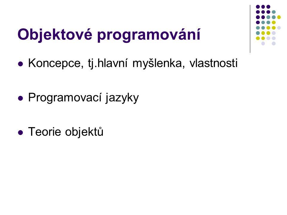 Objektové programování Koncepce, tj.hlavní myšlenka, vlastnosti Programovací jazyky Teorie objektů