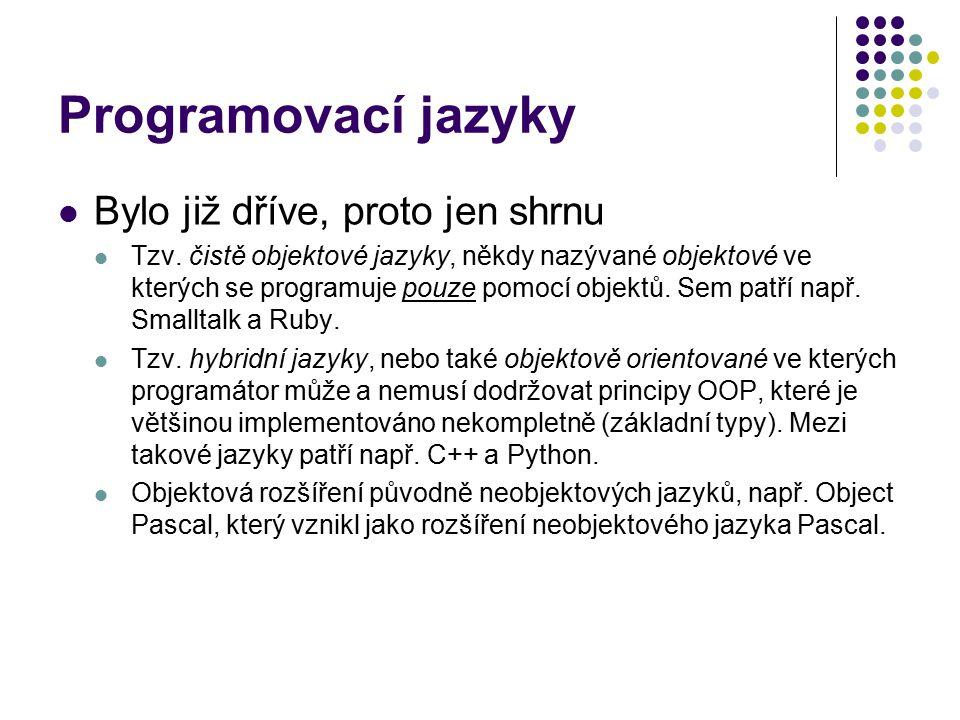 Programovací jazyky Bylo již dříve, proto jen shrnu Tzv. čistě objektové jazyky, někdy nazývané objektové ve kterých se programuje pouze pomocí objekt