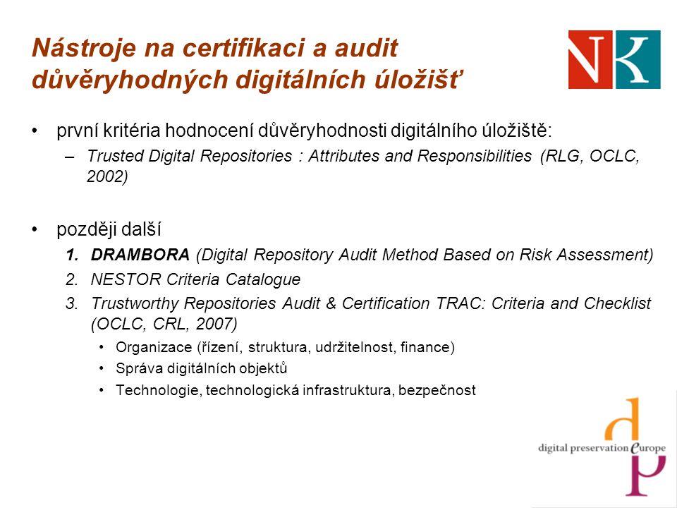 Nástroje na certifikaci a audit důvěryhodných digitálních úložišť první kritéria hodnocení důvěryhodnosti digitálního úložiště: –Trusted Digital Repositories : Attributes and Responsibilities (RLG, OCLC, 2002) později další 1.DRAMBORA (Digital Repository Audit Method Based on Risk Assessment) 2.NESTOR Criteria Catalogue 3.Trustworthy Repositories Audit & Certification TRAC: Criteria and Checklist (OCLC, CRL, 2007) Organizace (řízení, struktura, udržitelnost, finance) Správa digitálních objektů Technologie, technologická infrastruktura, bezpečnost