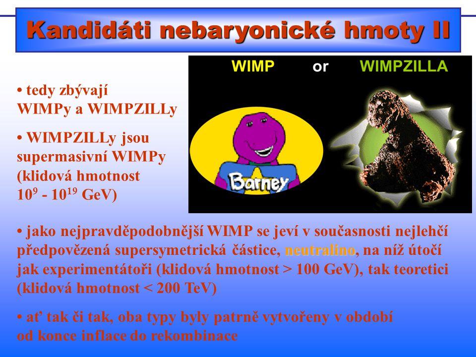 Kandidáti nebaryonické hmoty II tedy zbývají WIMPy a WIMPZILLy WIMPZILLy jsou supermasivní WIMPy (klidová hmotnost 10 9 - 10 19 GeV) neutralino jako nejpravděpodobnější WIMP se jeví v současnosti nejlehčí předpovězená supersymetrická částice, neutralino, na níž útočí jak experimentátoři (klidová hmotnost > 100 GeV), tak teoretici (klidová hmotnost < 200 TeV) ať tak či tak, oba typy byly patrně vytvořeny v období od konce inflace do rekombinace