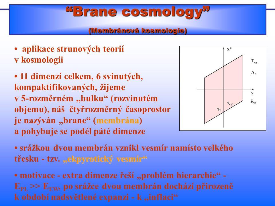 """Brane cosmology (Membránová kosmologie) aplikace strunových teorií v kosmologii membrána 11 dimenzí celkem, 6 svinutých, kompaktifikovaných, žijeme v 5-rozměrném """"bulku (rozvinutém objemu), náš čtyřrozměrný časoprostor je nazýván """"brane (membrána) a pohybuje se podél páté dimenze """"ekpyrotický vesmír srážkou dvou membrán vznikl vesmír namísto velkého třesku - tzv."""