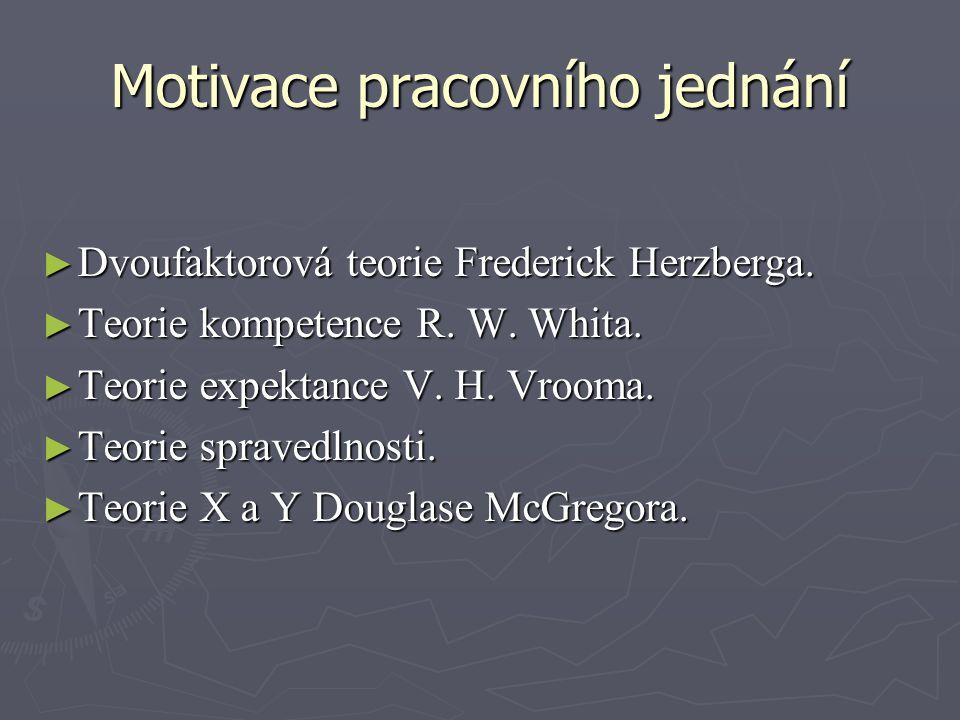 Motivace pracovního jednání ► Dvoufaktorová teorie Frederick Herzberga. ► Teorie kompetence R. W. Whita. ► Teorie expektance V. H. Vrooma. ► Teorie sp