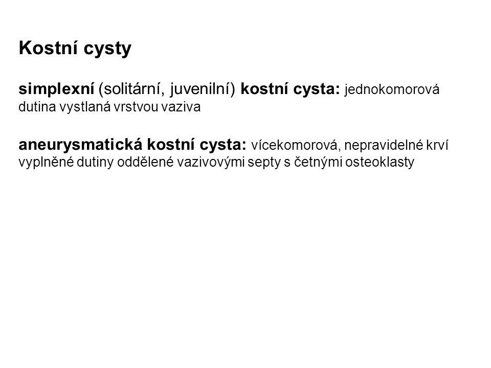 Kostní cysty simplexní (solitární, juvenilní) kostní cysta: jednokomorová dutina vystlaná vrstvou vaziva aneurysmatická kostní cysta: vícekomorová, nepravidelné krví vyplněné dutiny oddělené vazivovými septy s četnými osteoklasty