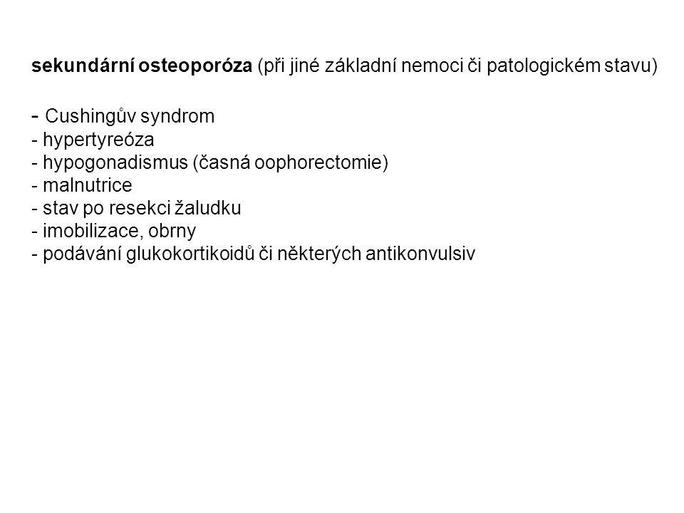 sekundární osteoporóza (při jiné základní nemoci či patologickém stavu) - Cushingův syndrom - hypertyreóza - hypogonadismus (časná oophorectomie) - malnutrice - stav po resekci žaludku - imobilizace, obrny - podávání glukokortikoidů či některých antikonvulsiv