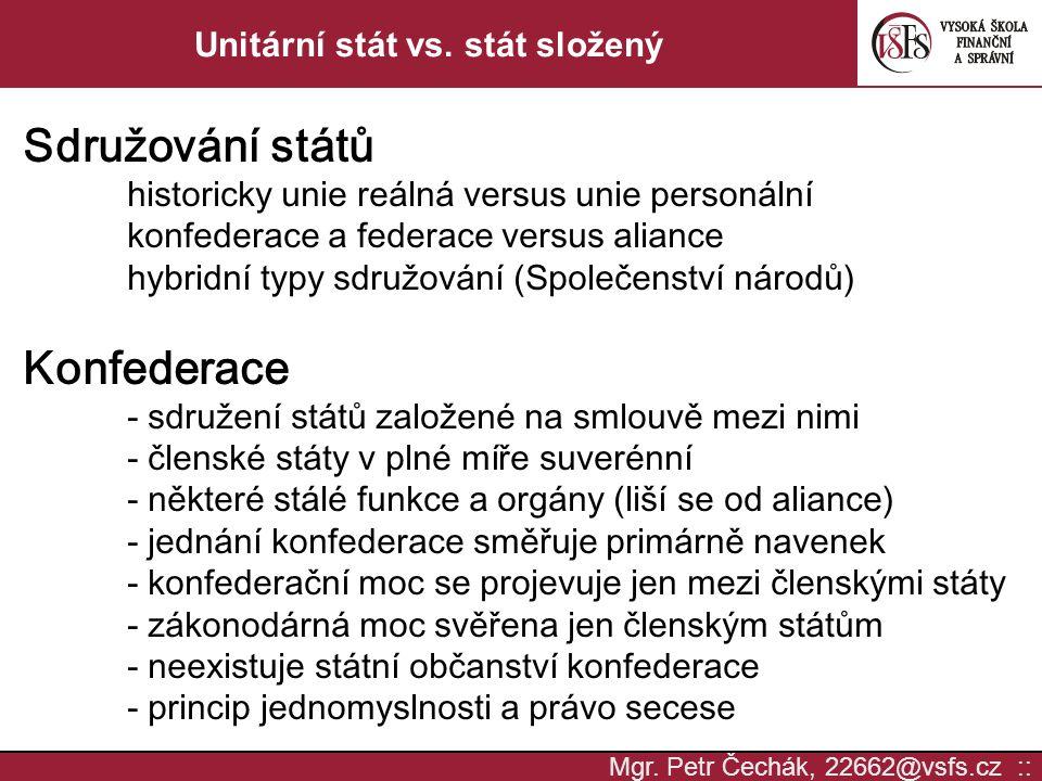 Mgr. Petr Čechák, 22662@vsfs.cz :: Unitární stát vs. stát složený Sdružování států historicky unie reálná versus unie personální konfederace a federac