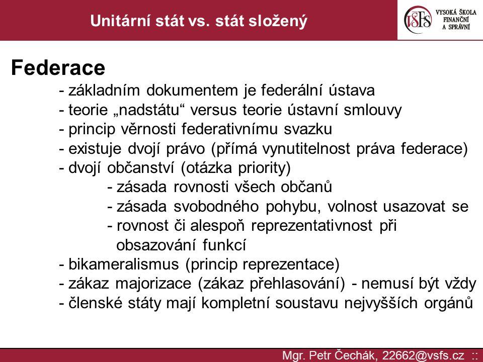 """Mgr. Petr Čechák, 22662@vsfs.cz :: Unitární stát vs. stát složený Federace - základním dokumentem je federální ústava - teorie """"nadstátu"""" versus teori"""