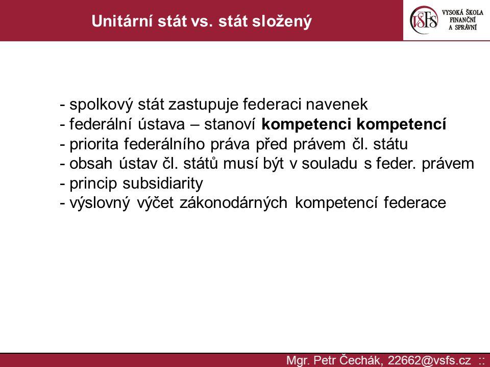 Mgr. Petr Čechák, 22662@vsfs.cz :: Unitární stát vs. stát složený - spolkový stát zastupuje federaci navenek - federální ústava – stanoví kompetenci k