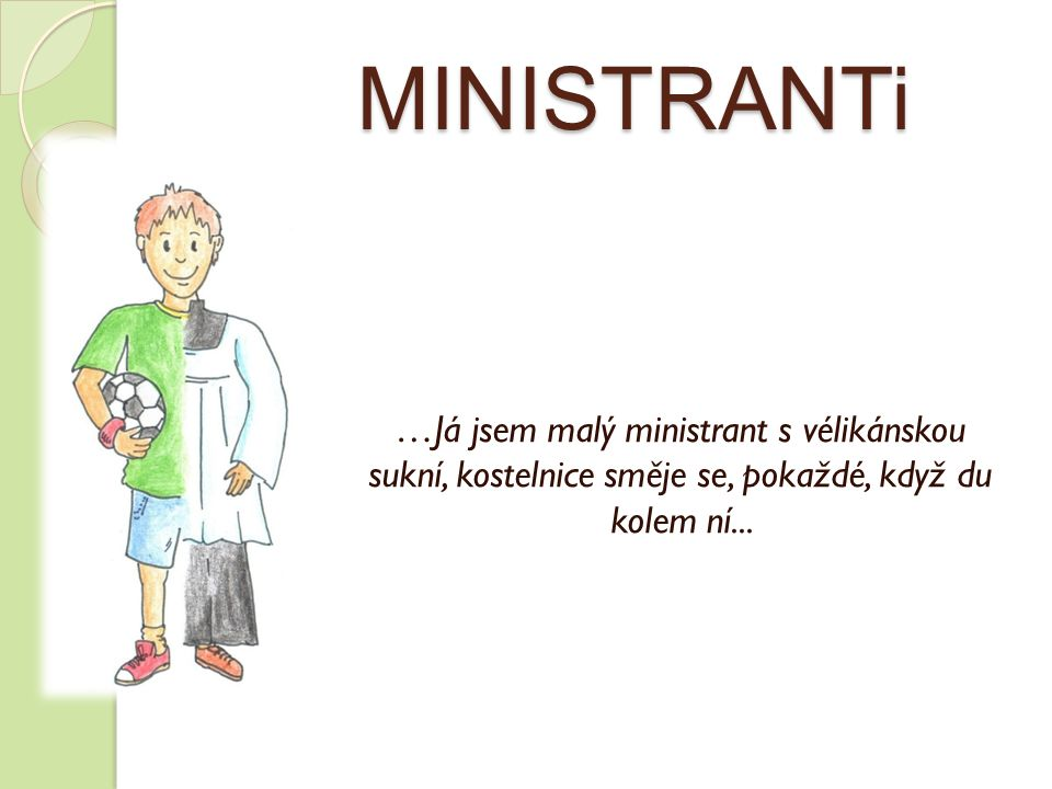 MINISTRANTi MINISTRANTi …Já jsem malý ministrant s vélikánskou sukní, kostelnice směje se, pokaždé, když du kolem ní...
