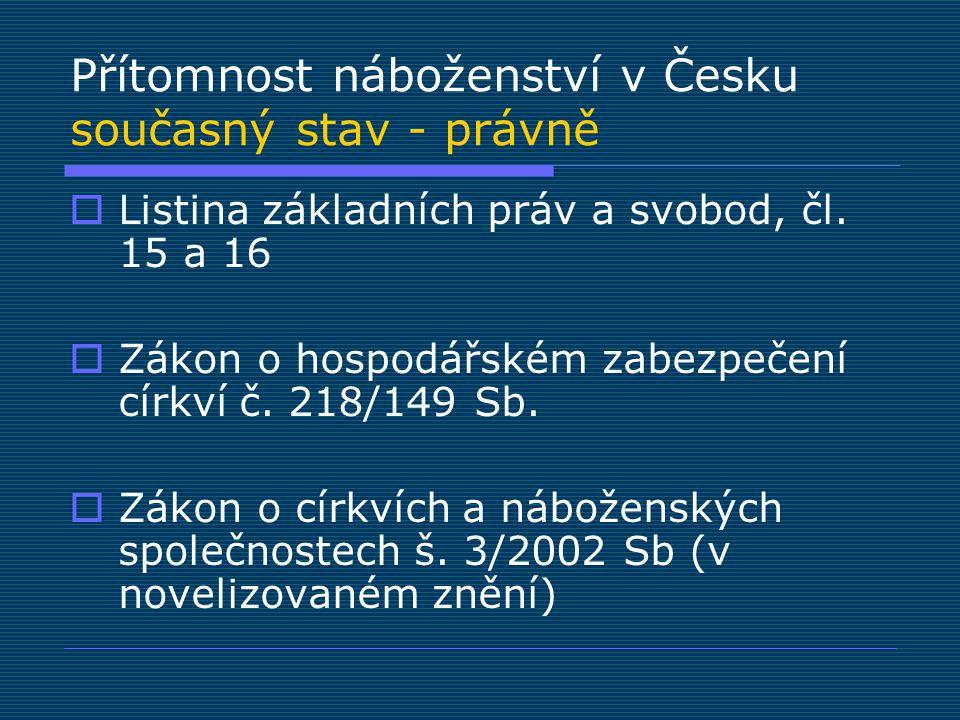Přítomnost náboženství v Česku současný stav - právně  Listina základních práv a svobod, čl. 15 a 16  Zákon o hospodářském zabezpečení církví č. 218