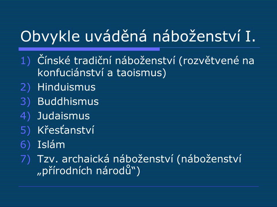 Obvykle uváděná náboženství I. 1)Čínské tradiční náboženství (rozvětvené na konfuciánství a taoismus) 2)Hinduismus 3)Buddhismus 4)Judaismus 5)Křesťans