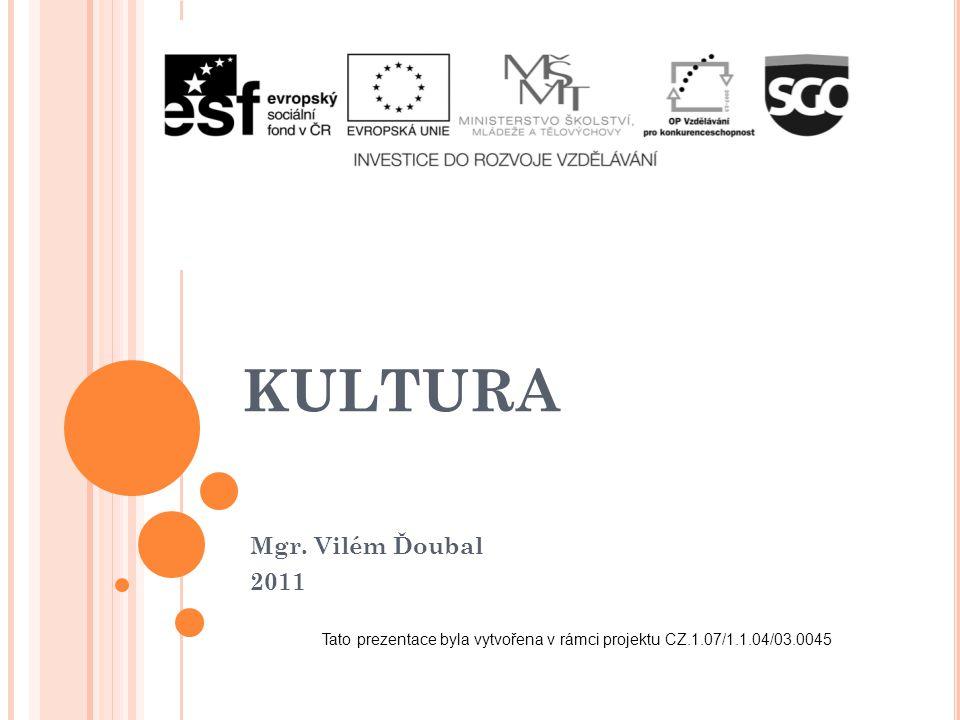 KULTURA Mgr. Vilém Ďoubal 2011 Tato prezentace byla vytvořena v rámci projektu CZ.1.07/1.1.04/03.0045
