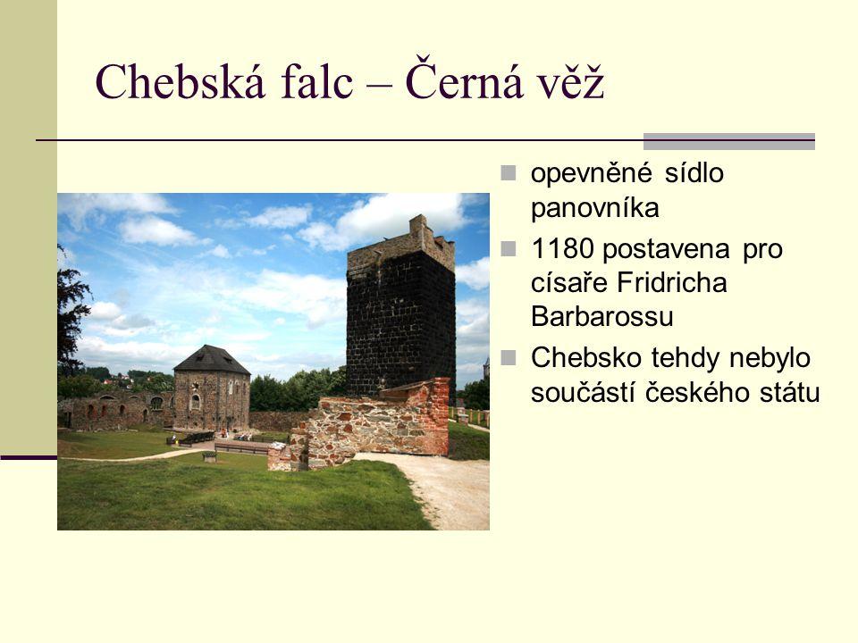 Chebská falc – Černá věž opevněné sídlo panovníka 1180 postavena pro císaře Fridricha Barbarossu Chebsko tehdy nebylo součástí českého státu