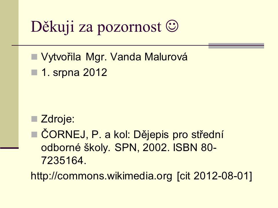 Děkuji za pozornost Vytvořila Mgr. Vanda Malurová 1. srpna 2012 Zdroje: ČORNEJ, P. a kol: Dějepis pro střední odborné školy. SPN, 2002. ISBN 80- 72351
