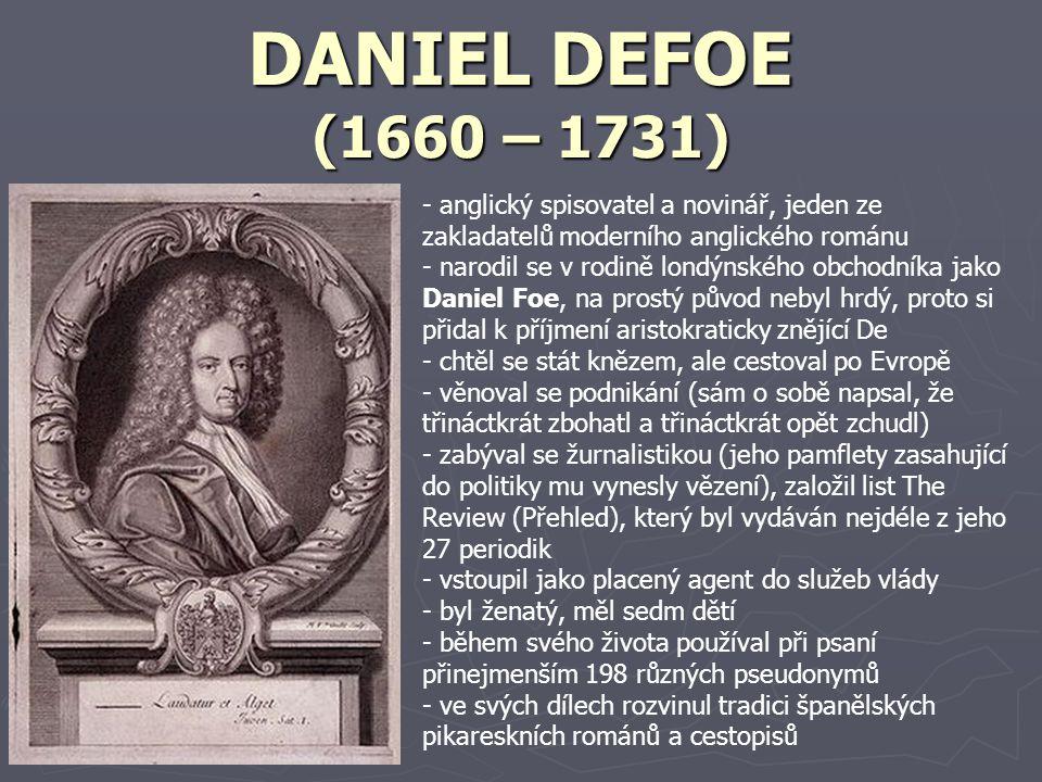 DANIEL DEFOE (1660 – 1731) - anglický spisovatel a novinář, jeden ze zakladatelů moderního anglického románu - narodil se v rodině londýnského obchodníka jako Daniel Foe, na prostý původ nebyl hrdý, proto si přidal k příjmení aristokraticky znějící De - chtěl se stát knězem, ale cestoval po Evropě - věnoval se podnikání (sám o sobě napsal, že třináctkrát zbohatl a třináctkrát opět zchudl) - zabýval se žurnalistikou (jeho pamflety zasahující do politiky mu vynesly vězení), založil list The Review (Přehled), který byl vydáván nejdéle z jeho 27 periodik - vstoupil jako placený agent do služeb vlády - byl ženatý, měl sedm dětí - během svého života používal při psaní přinejmenším 198 různých pseudonymů - ve svých dílech rozvinul tradici španělských pikareskních románů a cestopisů
