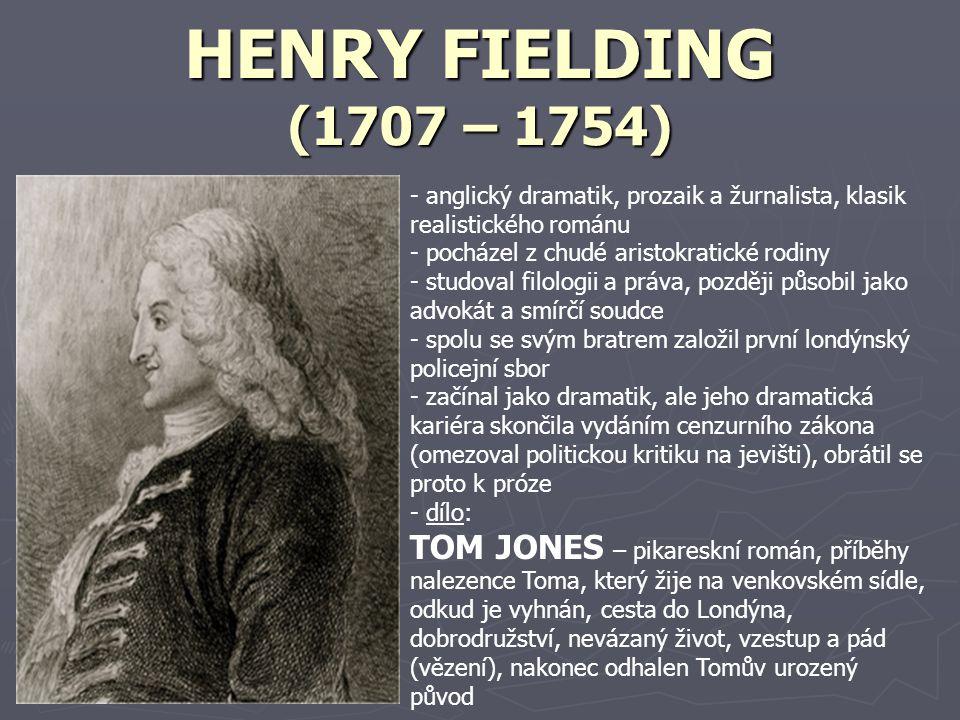 HENRY FIELDING (1707 – 1754) - anglický dramatik, prozaik a žurnalista, klasik realistického románu - pocházel z chudé aristokratické rodiny - studoval filologii a práva, později působil jako advokát a smírčí soudce - spolu se svým bratrem založil první londýnský policejní sbor - začínal jako dramatik, ale jeho dramatická kariéra skončila vydáním cenzurního zákona (omezoval politickou kritiku na jevišti), obrátil se proto k próze - dílo: TOM JONES – pikareskní román, příběhy nalezence Toma, který žije na venkovském sídle, odkud je vyhnán, cesta do Londýna, dobrodružství, nevázaný život, vzestup a pád (vězení), nakonec odhalen Tomův urozený původ