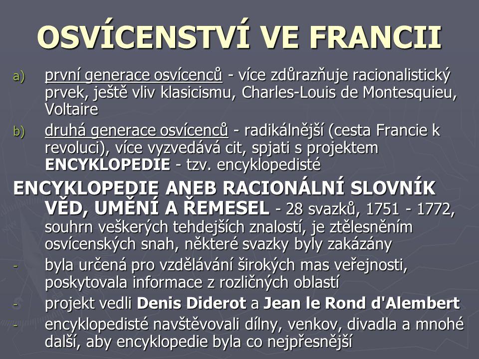 OSVÍCENSTVÍ VE FRANCII a) p rvní generace osvícenců - více zdůrazňuje racionalistický prvek, ještě vliv klasicismu, Charles-Louis de Montesquieu, Voltaire b) d ruhá generace osvícenců - radikálnější (cesta Francie k revoluci), více vyzvedává cit, spjati s projektem ENCYKLOPEDIE - tzv.