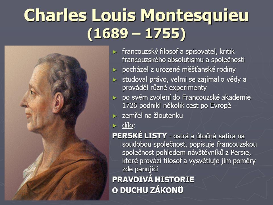Charles Louis Montesquieu (1689 – 1755) ► francouzský filosof a spisovatel, kritik francouzského absolutismu a společnosti ► pocházel z urozené měšťanské rodiny ► studoval právo, velmi se zajímal o vědy a prováděl různé experimenty ► po svém zvolení do Francouzské akademie 1726 podnikl několik cest po Evropě ► zemřel na žloutenku ► dílo: PERSKÉ LISTY - ostrá a útočná satira na soudobou společnost, popisuje francouzskou společnost pohledem návštěvníků z Persie, které provází filosof a vysvětluje jim poměry zde panující PRAVDIVÁ HISTORIE O DUCHU ZÁKONŮ