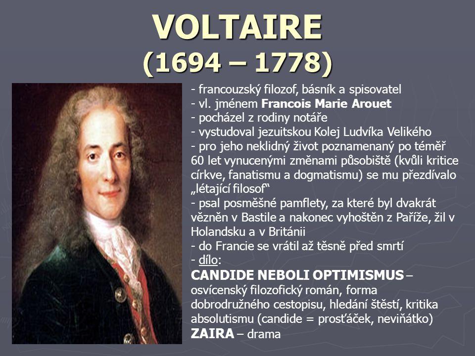 DENIS DIDEROT (1713 – 1784) - francouzský spisovatel a filozof - zabýval se mnoha vědními obory (filozofií, estetikou, teologií, matematikou, fyzikou) - studoval na jezuitských kolejích, získal titul magistra umění - kvůli odmítnutí vykonávat vyučené profese se zřekl otec - byl veřejně uznáván, oslavován, ale i odsuzován a to parlamentem a Sorbonnou (odsoudily Encyklopedii jako kacířskou a ďábelskou práci) - přestože jeho práce byla obsáhlá a důkladná, byl velice chudý - d- dílo: JEPTIŠKA – román v dopisech, fiktivní autobiografie hlavní hrdinky donucené odejít do kláštera, dopisy mladému šlechtici o pomoc JAKUB FATALISTA A JEHO PÁN – román, dialog mezi dvěma odlišnými povahovými typy: sluhou Jakubem a jeho pánem