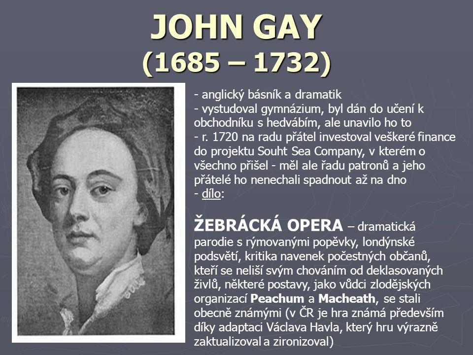 JOHN GAY (1685 – 1732) - anglický básník a dramatik - vystudoval gymnázium, byl dán do učení k obchodníku s hedvábím, ale unavilo ho to - r.