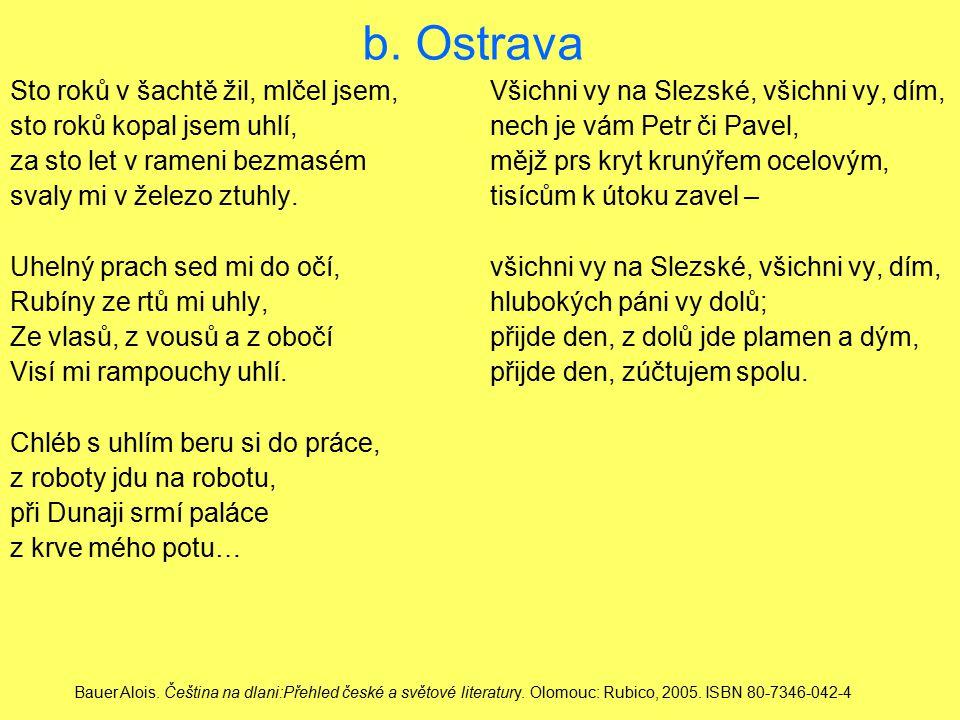 b. Ostrava Sto roků v šachtě žil, mlčel jsem,Všichni vy na Slezské, všichni vy, dím, sto roků kopal jsem uhlí,nech je vám Petr či Pavel, za sto let v