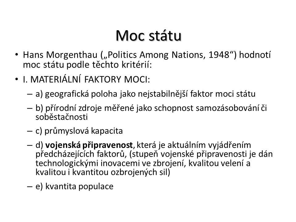 """Moc státu Hans Morgenthau (""""Politics Among Nations, 1948"""") hodnotí moc státu podle těchto kritérií: I. MATERIÁLNÍ FAKTORY MOCI: – a) geografická poloh"""
