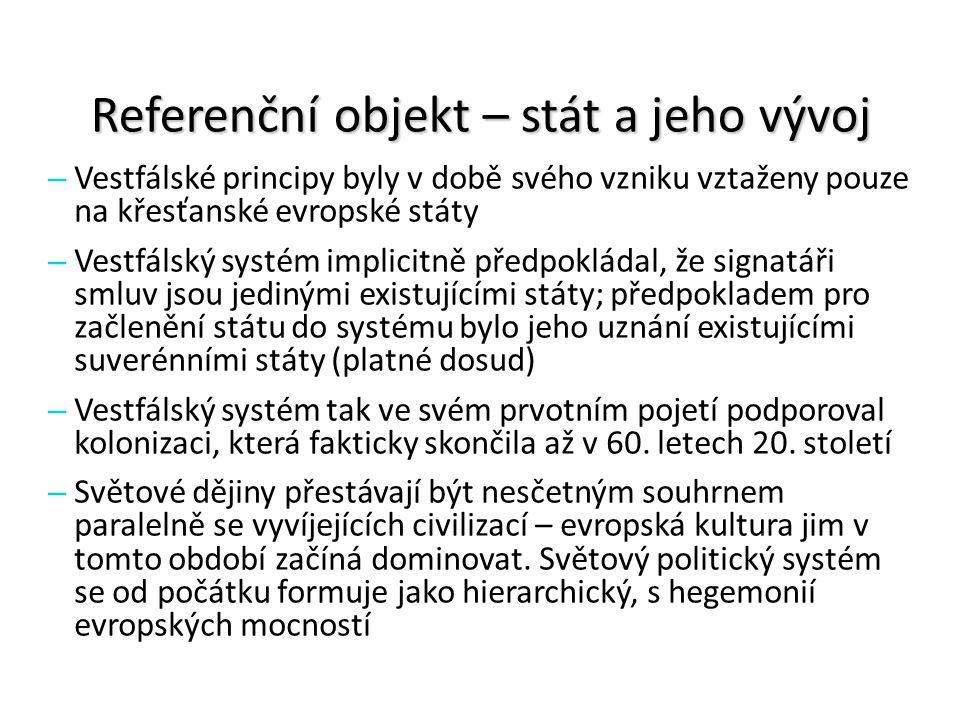 Referenční objekt – stát a jeho vývoj – Vestfálský systém Klíčovými jsou státní suverenita a monopol na legitimní použití síly státu (národního/dynastického) Podstatou je existence suverénních států, které vzájemně nezasahují do svých vnitřních záležitostí, přičemž vzájemné vztahy se řídí zejména politikou rovnováhy moci – Globální platnost systému prošla dvěma etapami: Sjednocení světa prostřednictvím evropských koloniálních říší Sjednocený světový politický systém států bez kolonií (až s přijetím Deklarace o poskytnutí nezávislosti koloniálním zemím a národům OSN v roce 1960)