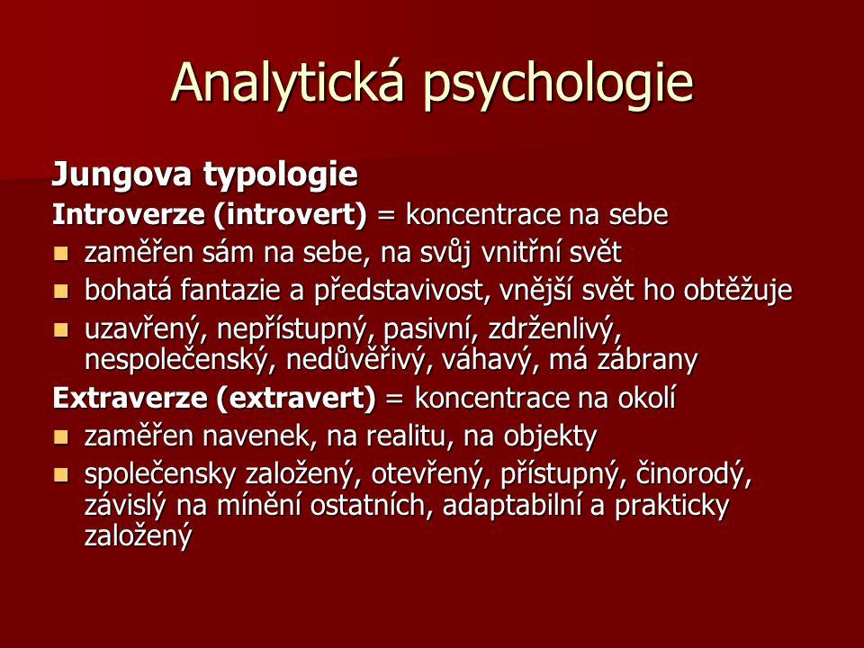 Analytická psychologie Jungova typologie Introverze (introvert) = koncentrace na sebe zaměřen sám na sebe, na svůj vnitřní svět zaměřen sám na sebe, na svůj vnitřní svět bohatá fantazie a představivost, vnější svět ho obtěžuje bohatá fantazie a představivost, vnější svět ho obtěžuje uzavřený, nepřístupný, pasivní, zdrženlivý, nespolečenský, nedůvěřivý, váhavý, má zábrany uzavřený, nepřístupný, pasivní, zdrženlivý, nespolečenský, nedůvěřivý, váhavý, má zábrany Extraverze (extravert) = koncentrace na okolí zaměřen navenek, na realitu, na objekty zaměřen navenek, na realitu, na objekty společensky založený, otevřený, přístupný, činorodý, závislý na mínění ostatních, adaptabilní a prakticky založený společensky založený, otevřený, přístupný, činorodý, závislý na mínění ostatních, adaptabilní a prakticky založený