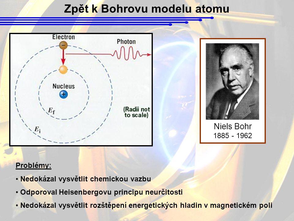 Zpět k Bohrovu modelu atomu Niels Bohr 1885 - 1962 Problémy: Nedokázal vysvětlit chemickou vazbu Odporoval Heisenbergovu principu neurčitosti Nedokázal vysvětlit rozštěpení energetických hladin v magnetickém poli