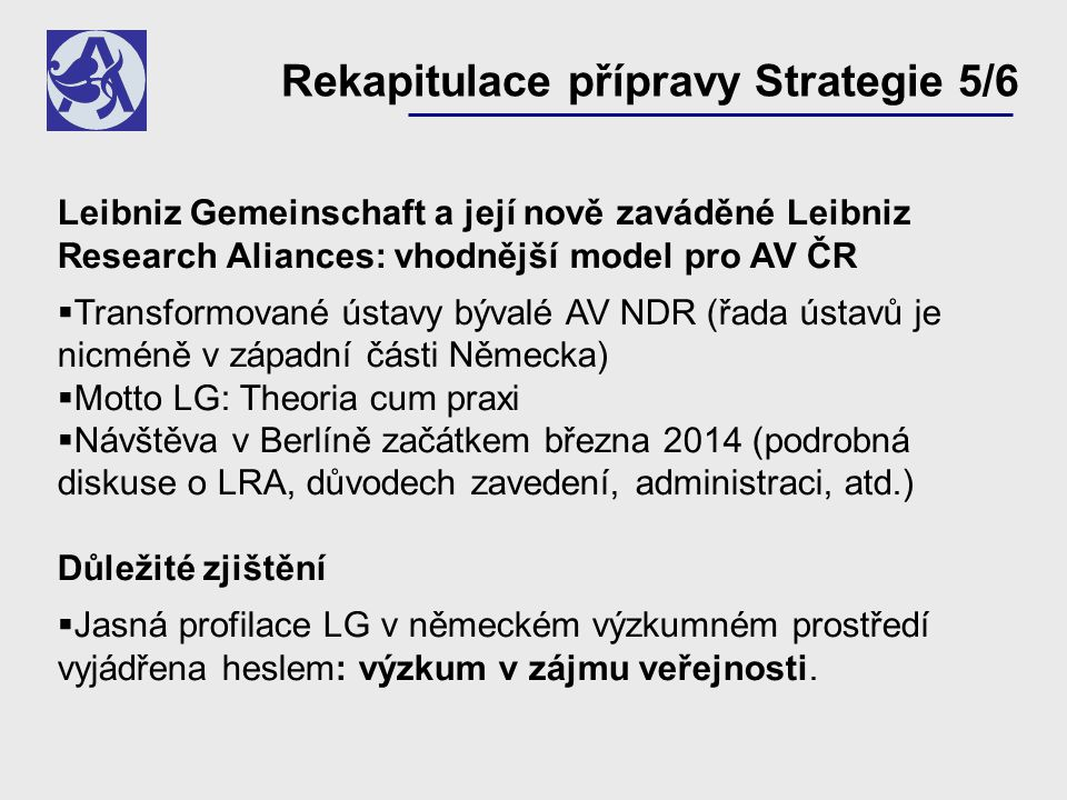 Leibniz Gemeinschaft a její nově zaváděné Leibniz Research Aliances: vhodnější model pro AV ČR  Transformované ústavy bývalé AV NDR (řada ústavů je nicméně v západní části Německa)  Motto LG: Theoria cum praxi  Návštěva v Berlíně začátkem března 2014 (podrobná diskuse o LRA, důvodech zavedení, administraci, atd.) Důležité zjištění  Jasná profilace LG v německém výzkumném prostředí vyjádřena heslem: výzkum v zájmu veřejnosti.