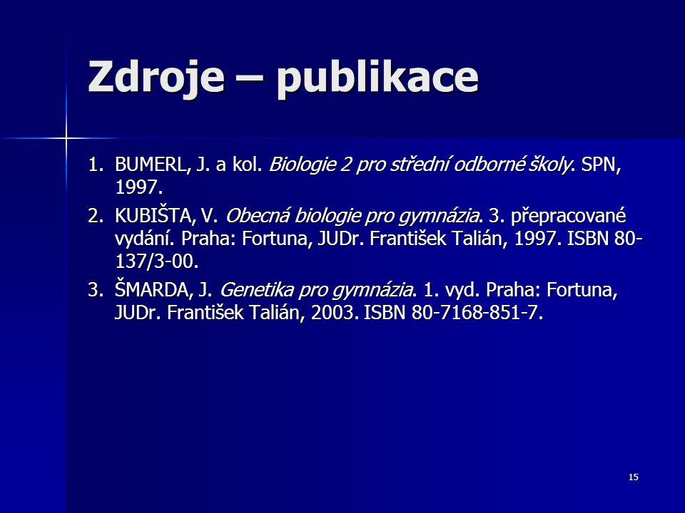 15 Zdroje – publikace 1.BUMERL, J. a kol. Biologie 2 pro střední odborné školy. SPN, 1997. 2.KUBIŠTA, V. Obecná biologie pro gymnázia. 3. přepracované