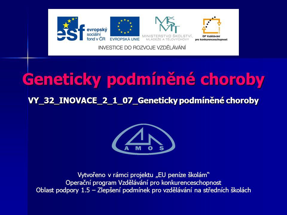 """Geneticky podmíněné choroby VY_32_INOVACE_2_1_07_Geneticky podmíněné choroby Vytvořeno v rámci projektu """"EU peníze školám Operační program Vzdělávání pro konkurenceschopnost Oblast podpory 1.5 – Zlepšení podmínek pro vzdělávání na středních školách"""