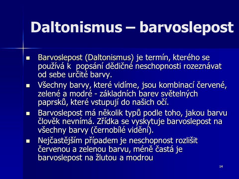 14 Daltonismus – barvoslepost Barvoslepost (Daltonismus) je termín, kterého se používá k popsání dědičné neschopnosti rozeznávat od sebe určité barvy.
