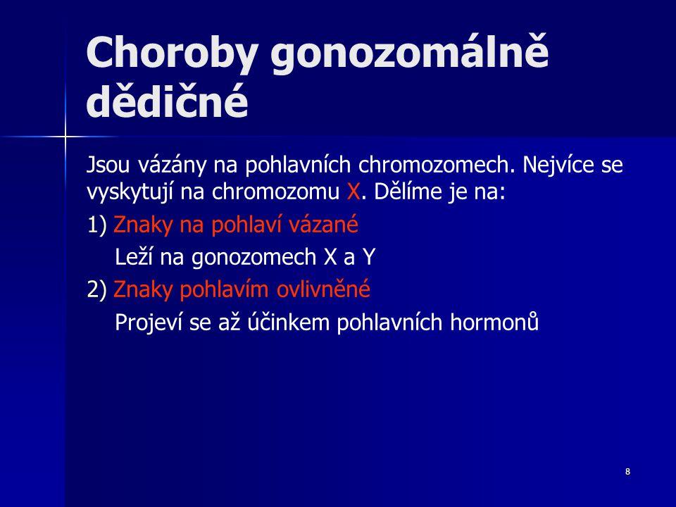 8 Choroby gonozomálně dědičné Jsou vázány na pohlavních chromozomech. Nejvíce se vyskytují na chromozomu X. Dělíme je na: 1) 1)Znaky na pohlaví vázané