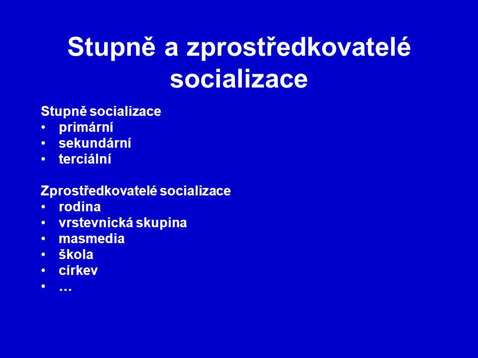 Stupně a zprostředkovatelé socializace Stupně socializace primární sekundární terciální Zprostředkovatelé socializace rodina vrstevnická skupina masme