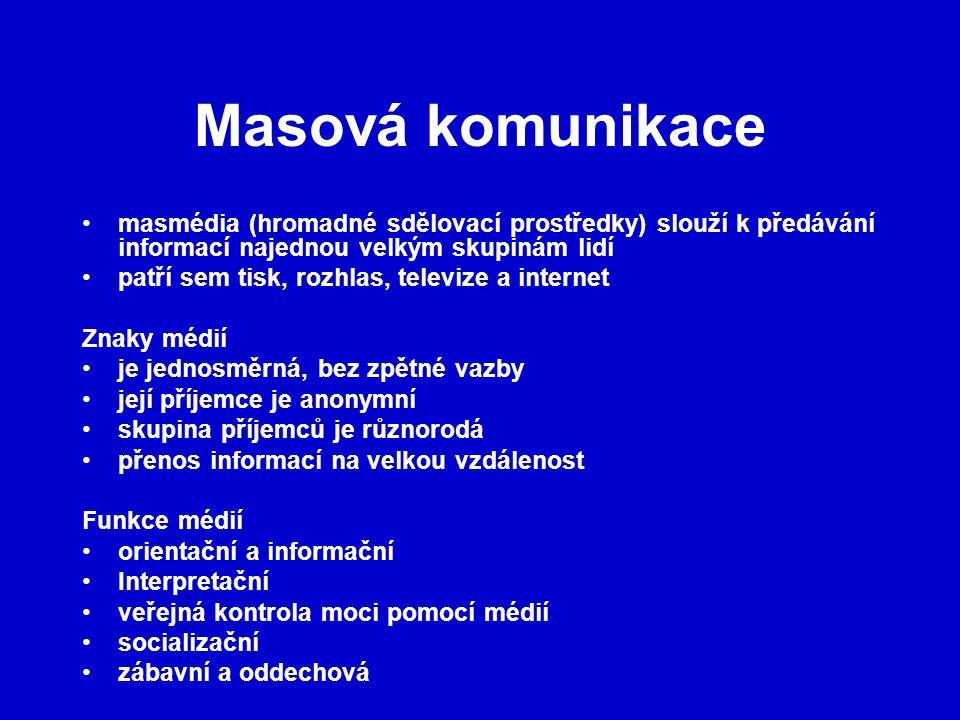 Masová komunikace masmédia (hromadné sdělovací prostředky) slouží k předávání informací najednou velkým skupinám lidí patří sem tisk, rozhlas, televize a internet Znaky médií je jednosměrná, bez zpětné vazby její příjemce je anonymní skupina příjemců je různorodá přenos informací na velkou vzdálenost Funkce médií orientační a informační Interpretační veřejná kontrola moci pomocí médií socializační zábavní a oddechová