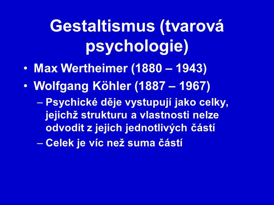 Gestaltismus (tvarová psychologie) Max Wertheimer (1880 – 1943) Wolfgang Köhler (1887 – 1967) –Psychické děje vystupují jako celky, jejichž strukturu a vlastnosti nelze odvodit z jejich jednotlivých částí –Celek je víc než suma částí