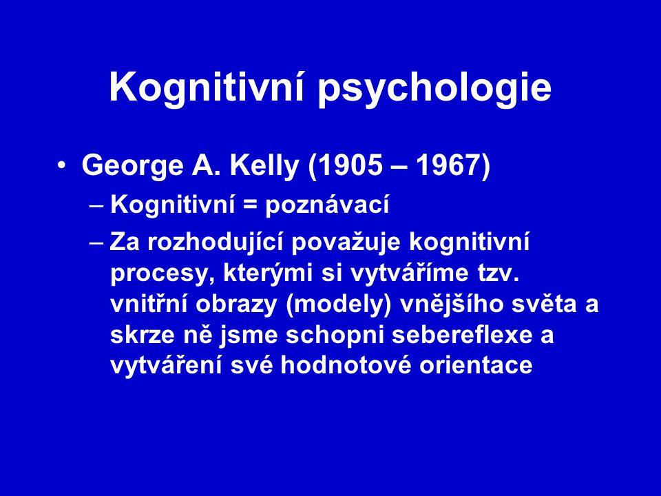 Kognitivní psychologie George A. Kelly (1905 – 1967) –Kognitivní = poznávací –Za rozhodující považuje kognitivní procesy, kterými si vytváříme tzv. vn