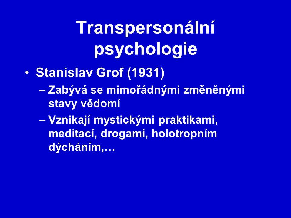 Transpersonální psychologie Stanislav Grof (1931) –Zabývá se mimořádnými změněnými stavy vědomí –Vznikají mystickými praktikami, meditací, drogami, holotropním dýcháním,…