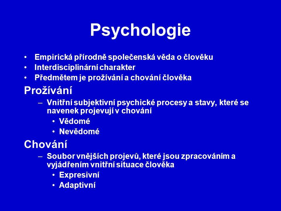 Psychologie Empirická přírodně společenská věda o člověku Interdisciplinární charakter Předmětem je prožívání a chování člověka Prožívání –Vnitřní subjektivní psychické procesy a stavy, které se navenek projevují v chování Vědomé Nevědomé Chování –Soubor vnějších projevů, které jsou zpracováním a vyjádřením vnitřní situace člověka Expresivní Adaptivní