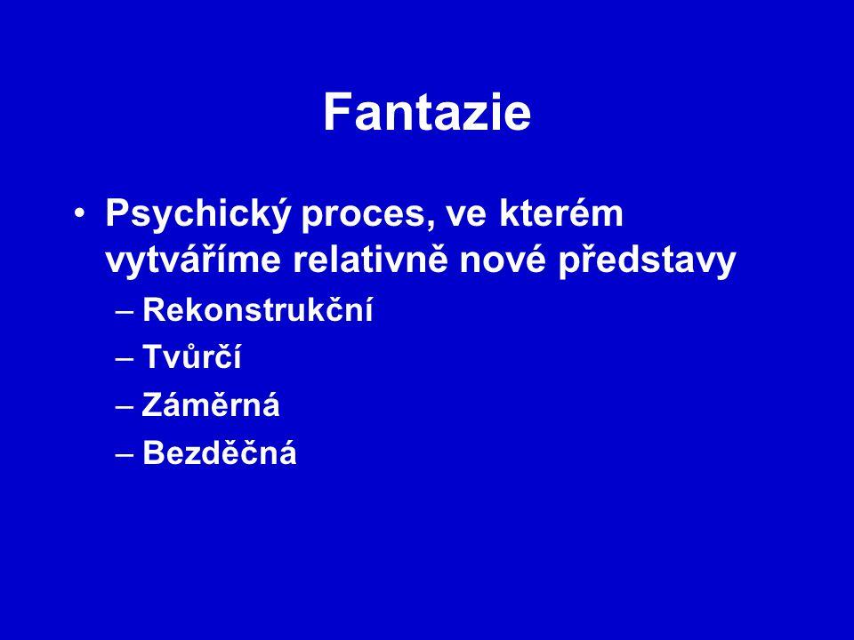 Fantazie Psychický proces, ve kterém vytváříme relativně nové představy –Rekonstrukční –Tvůrčí –Záměrná –Bezděčná