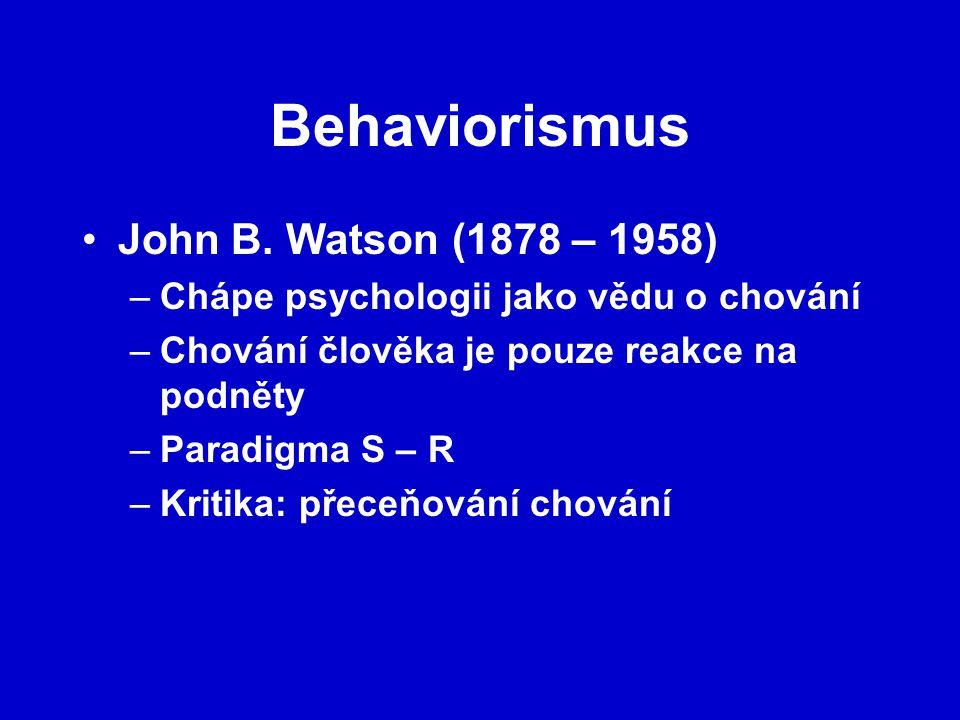 Behaviorismus John B. Watson (1878 – 1958) –Chápe psychologii jako vědu o chování –Chování člověka je pouze reakce na podněty –Paradigma S – R –Kritik
