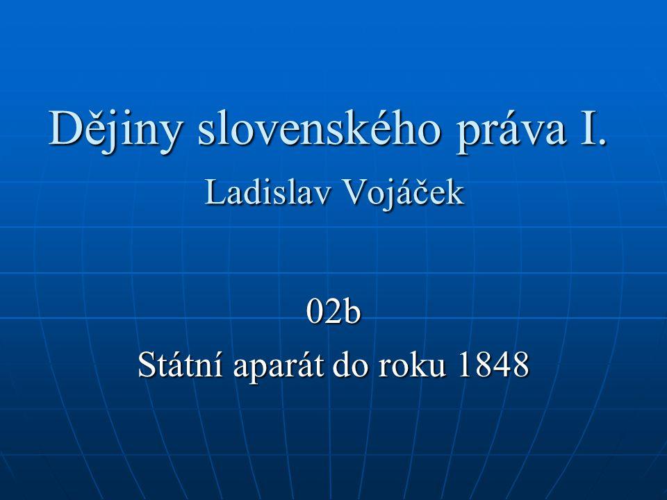 Dějiny slovenského práva I. Ladislav Vojáček 02b Státní aparát do roku 1848