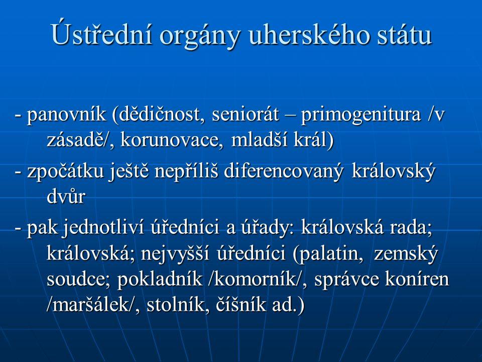 Ústřední orgány uherského státu - panovník (dědičnost, seniorát – primogenitura /v zásadě/, korunovace, mladší král) - zpočátku ještě nepříliš diferen